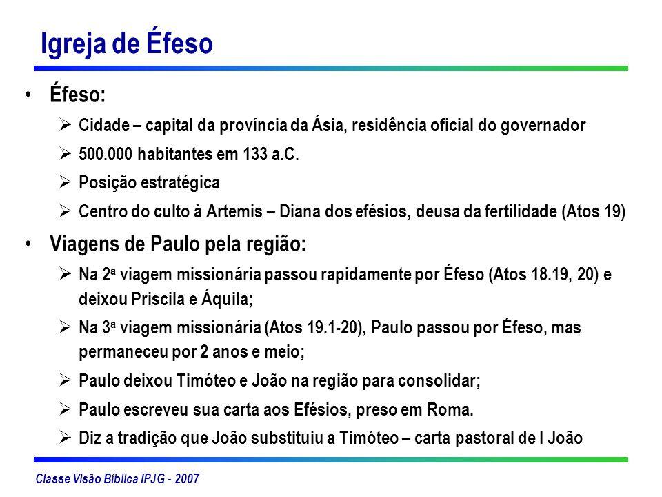 Classe Visão Bíblica IPJG - 2007 Igreja de Éfeso Éfeso: Cidade – capital da província da Ásia, residência oficial do governador 500.000 habitantes em
