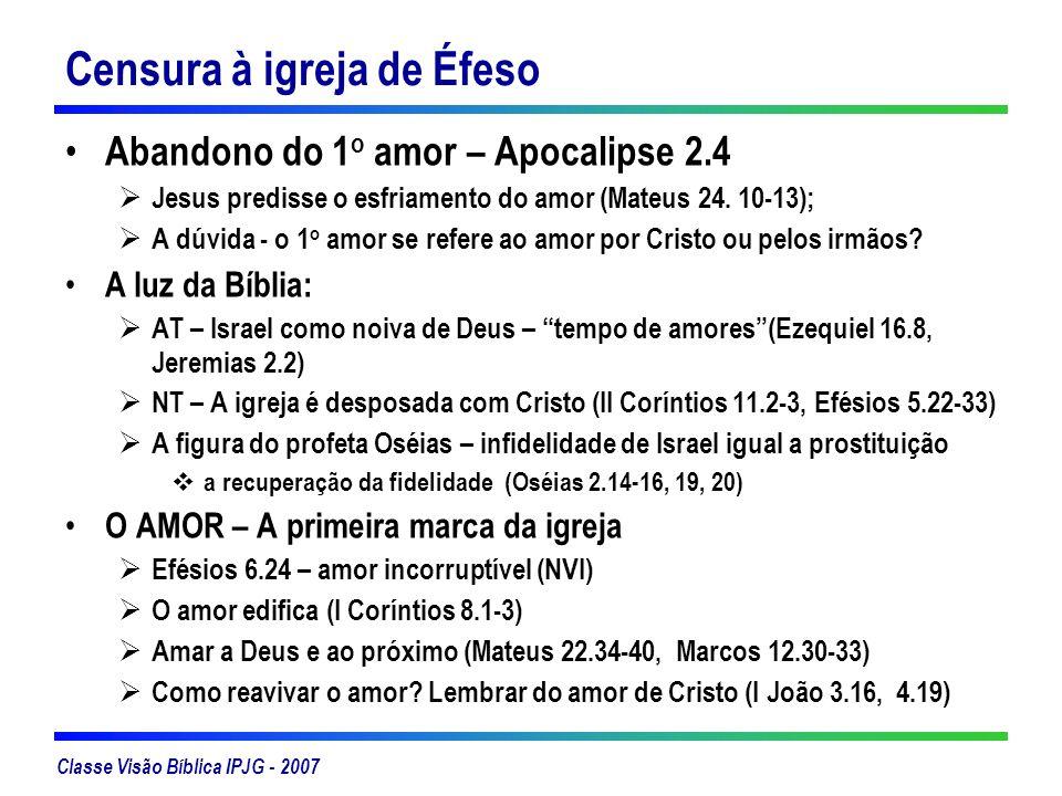 Classe Visão Bíblica IPJG - 2007 Censura à igreja de Éfeso Abandono do 1 o amor – Apocalipse 2.4 Jesus predisse o esfriamento do amor (Mateus 24. 10-1