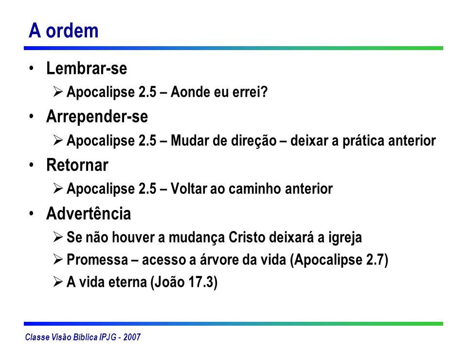 Classe Visão Bíblica IPJG - 2007 A ordem Lembrar-se Apocalipse 2.5 – Aonde eu errei? Arrepender-se Apocalipse 2.5 – Mudar de direção – deixar a prátic