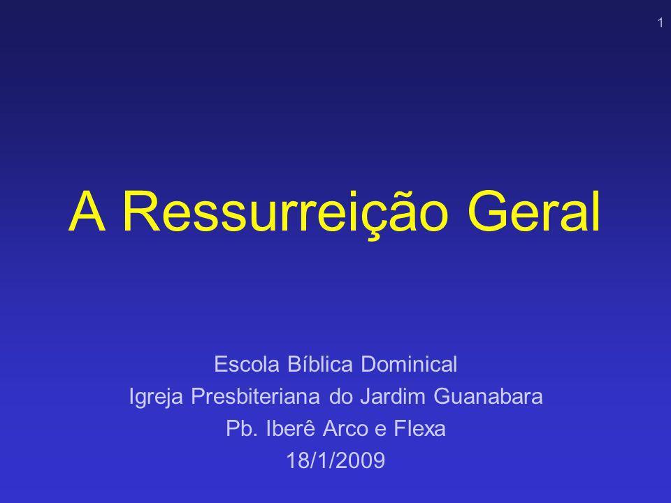 1 A Ressurreição Geral Escola Bíblica Dominical Igreja Presbiteriana do Jardim Guanabara Pb. Iberê Arco e Flexa 18/1/2009