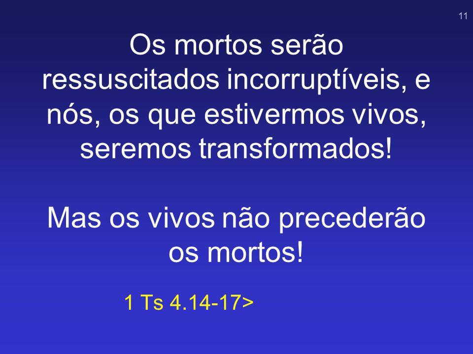 11 Os mortos serão ressuscitados incorruptíveis, e nós, os que estivermos vivos, seremos transformados! Mas os vivos não precederão os mortos! 1 Ts 4.