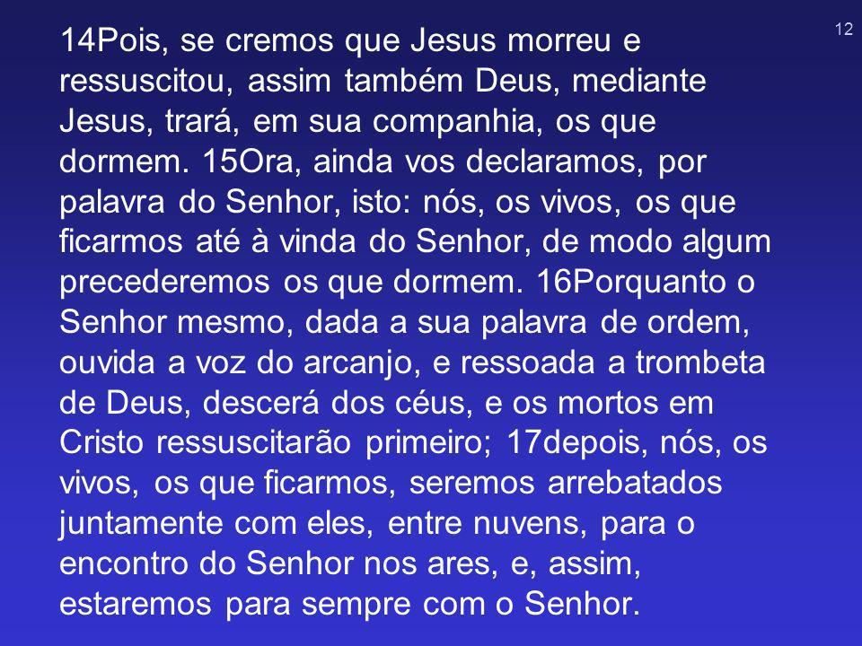 12 14Pois, se cremos que Jesus morreu e ressuscitou, assim também Deus, mediante Jesus, trará, em sua companhia, os que dormem. 15Ora, ainda vos decla