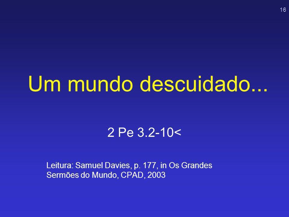16 Um mundo descuidado... 2 Pe 3.2-10< Leitura: Samuel Davies, p. 177, in Os Grandes Sermões do Mundo, CPAD, 2003