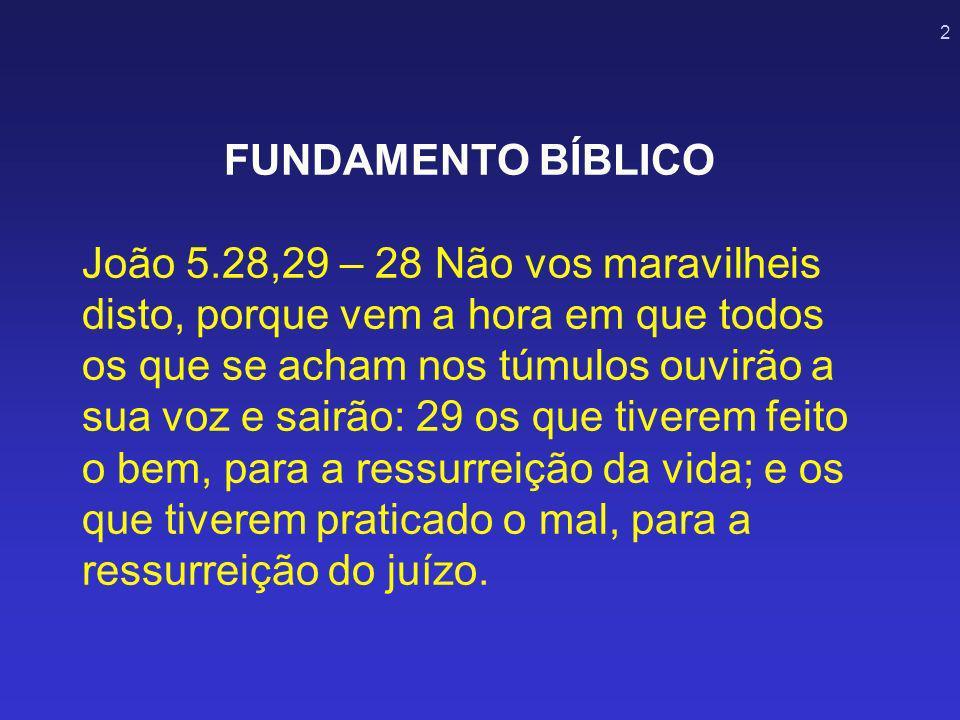 2 FUNDAMENTO BÍBLICO João 5.28,29 – 28 Não vos maravilheis disto, porque vem a hora em que todos os que se acham nos túmulos ouvirão a sua voz e sairã