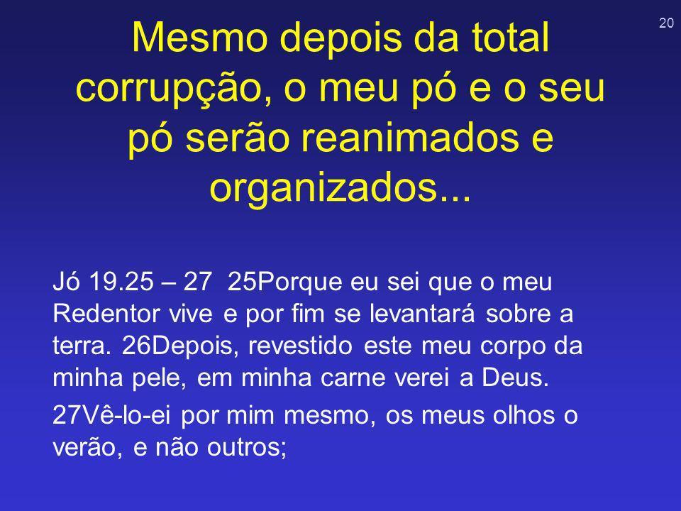 20 Mesmo depois da total corrupção, o meu pó e o seu pó serão reanimados e organizados... Jó 19.25 – 27 25Porque eu sei que o meu Redentor vive e por