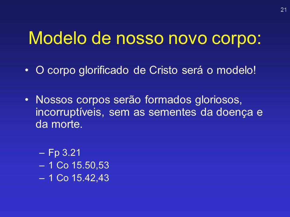 21 Modelo de nosso novo corpo: O corpo glorificado de Cristo será o modelo! Nossos corpos serão formados gloriosos, incorruptíveis, sem as sementes da