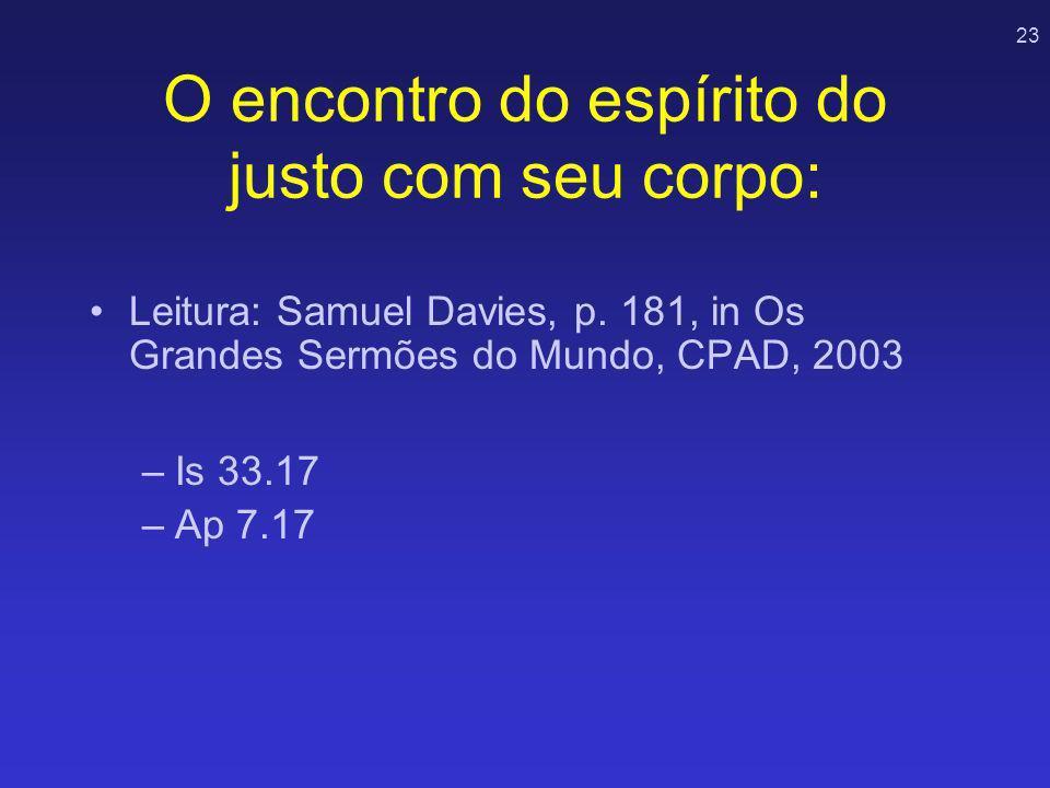 23 O encontro do espírito do justo com seu corpo: Leitura: Samuel Davies, p. 181, in Os Grandes Sermões do Mundo, CPAD, 2003 –Is 33.17 –Ap 7.17