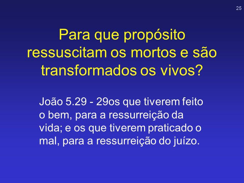 25 Para que propósito ressuscitam os mortos e são transformados os vivos? João 5.29 - 29os que tiverem feito o bem, para a ressurreição da vida; e os