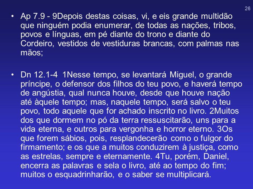 26 Ap 7.9 - 9Depois destas coisas, vi, e eis grande multidão que ninguém podia enumerar, de todas as nações, tribos, povos e línguas, em pé diante do