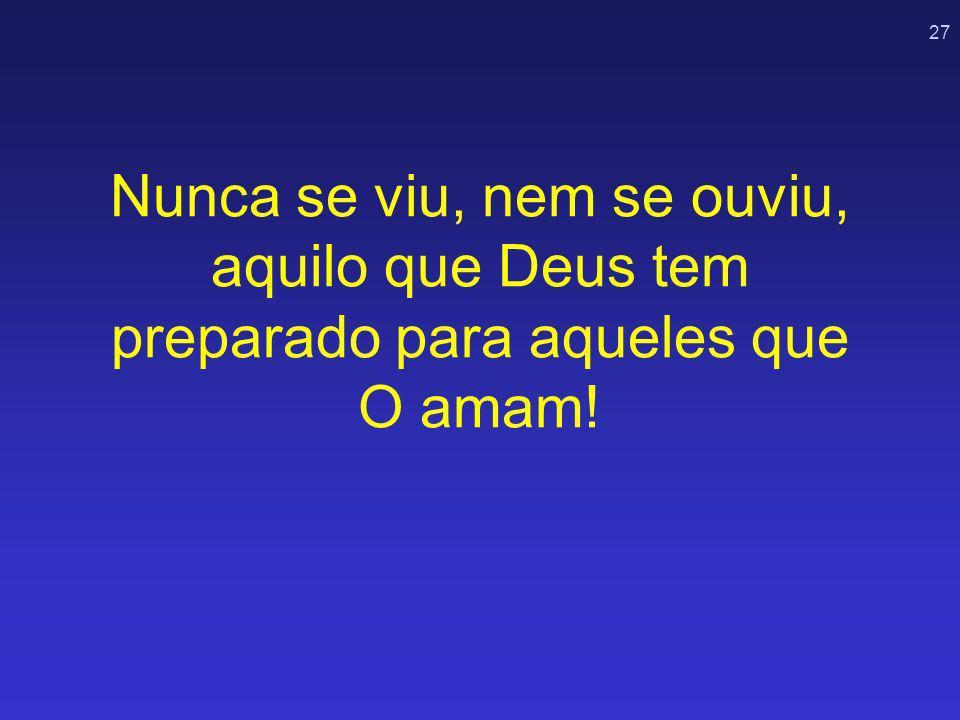 27 Nunca se viu, nem se ouviu, aquilo que Deus tem preparado para aqueles que O amam!