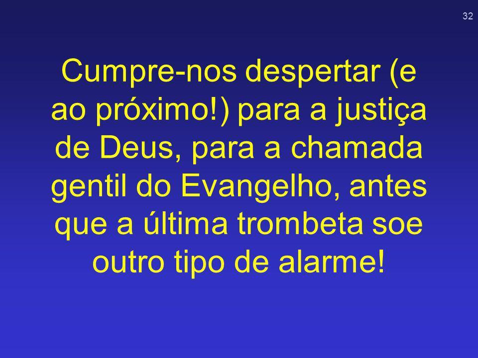 32 Cumpre-nos despertar (e ao próximo!) para a justiça de Deus, para a chamada gentil do Evangelho, antes que a última trombeta soe outro tipo de alar