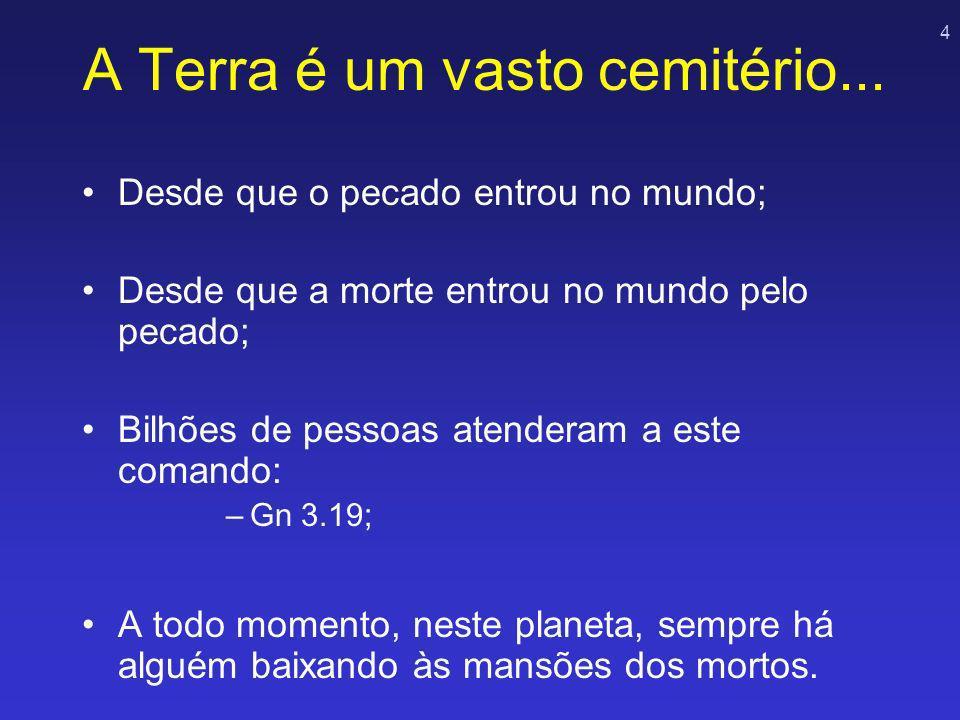 4 A Terra é um vasto cemitério... Desde que o pecado entrou no mundo; Desde que a morte entrou no mundo pelo pecado; Bilhões de pessoas atenderam a es