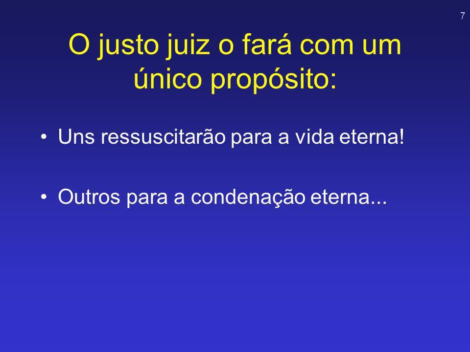 7 O justo juiz o fará com um único propósito: Uns ressuscitarão para a vida eterna! Outros para a condenação eterna...