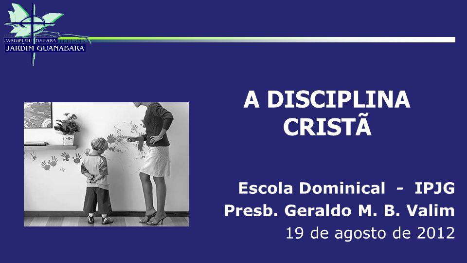 A DISCIPLINA CRISTÃ Escola Dominical - IPJG Presb. Geraldo M. B. Valim 19 de agosto de 2012
