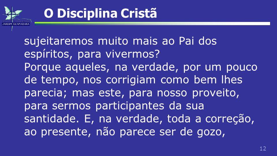 12 O Disciplina Cristã sujeitaremos muito mais ao Pai dos espíritos, para vivermos? Porque aqueles, na verdade, por um pouco de tempo, nos corrigiam c