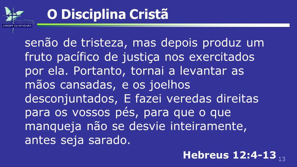 13 O Disciplina Cristã senão de tristeza, mas depois produz um fruto pacífico de justiça nos exercitados por ela. Portanto, tornai a levantar as mãos