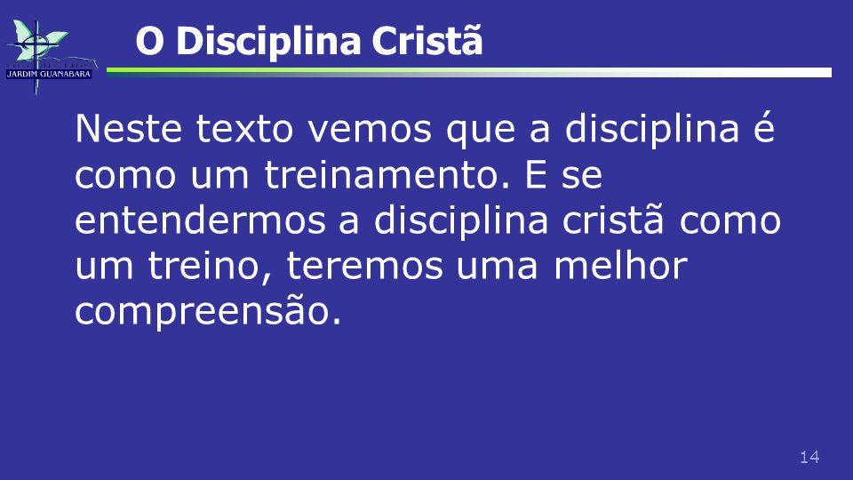 14 O Disciplina Cristã Neste texto vemos que a disciplina é como um treinamento. E se entendermos a disciplina cristã como um treino, teremos uma melh