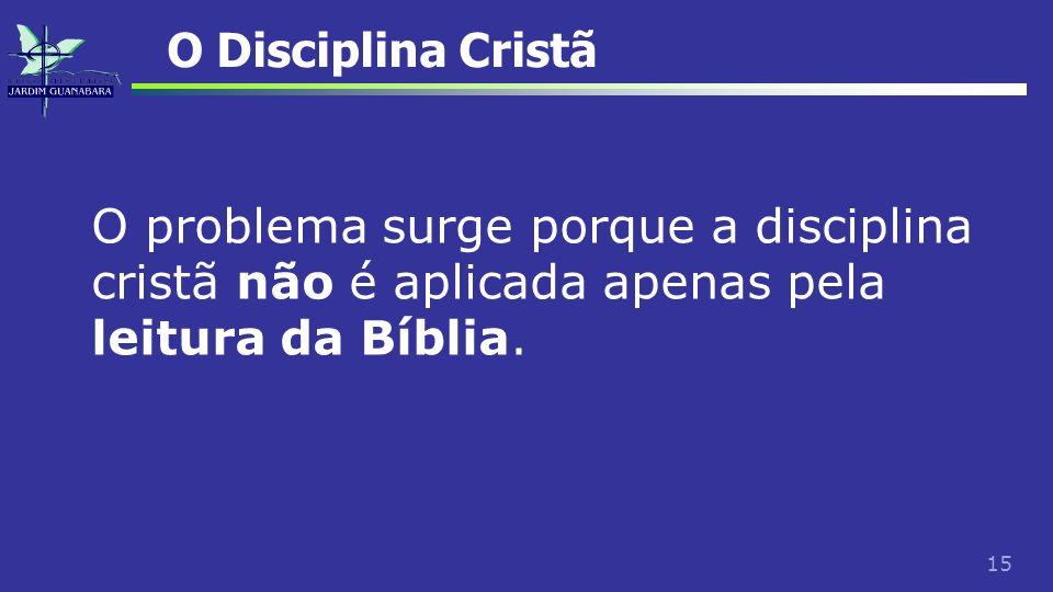 15 O Disciplina Cristã O problema surge porque a disciplina cristã não é aplicada apenas pela leitura da Bíblia.
