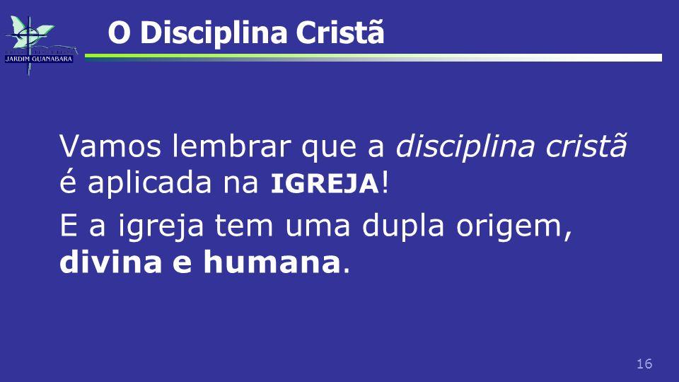 16 O Disciplina Cristã Vamos lembrar que a disciplina cristã é aplicada na IGREJA ! E a igreja tem uma dupla origem, divina e humana.