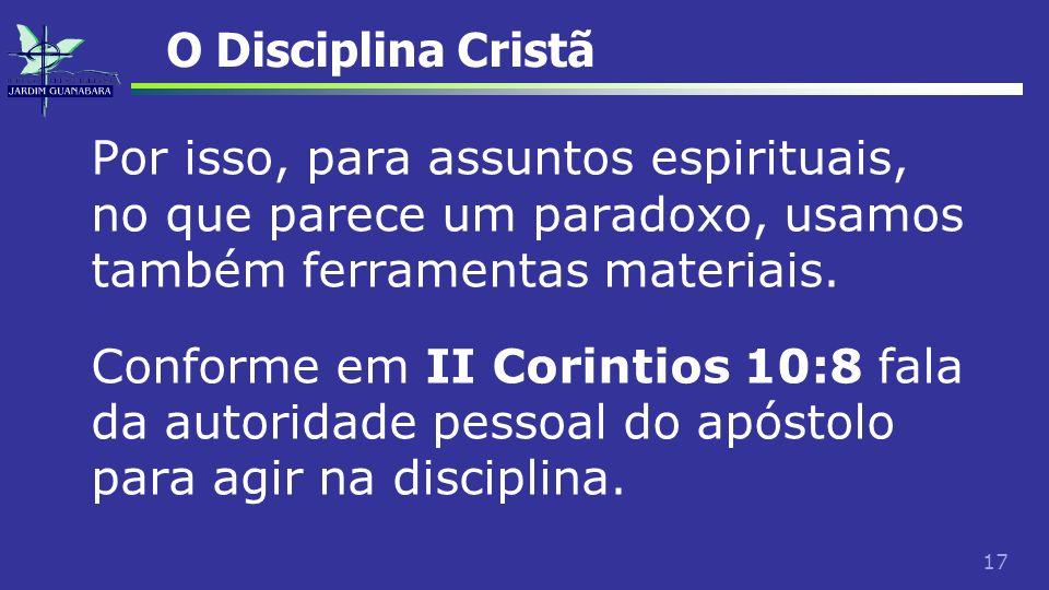 17 O Disciplina Cristã Por isso, para assuntos espirituais, no que parece um paradoxo, usamos também ferramentas materiais. Conforme em II Corintios 1