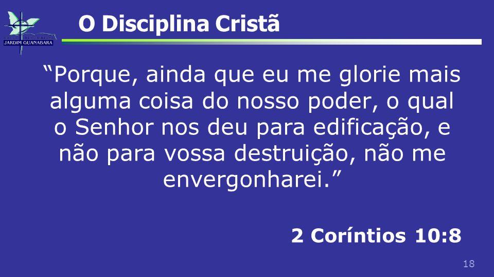 18 O Disciplina Cristã Porque, ainda que eu me glorie mais alguma coisa do nosso poder, o qual o Senhor nos deu para edificação, e não para vossa dest
