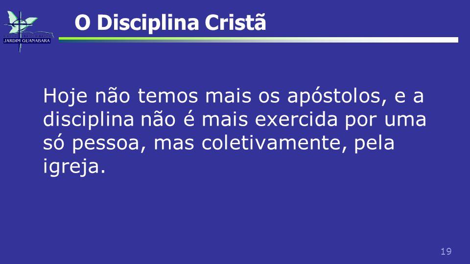 19 O Disciplina Cristã Hoje não temos mais os apóstolos, e a disciplina não é mais exercida por uma só pessoa, mas coletivamente, pela igreja.