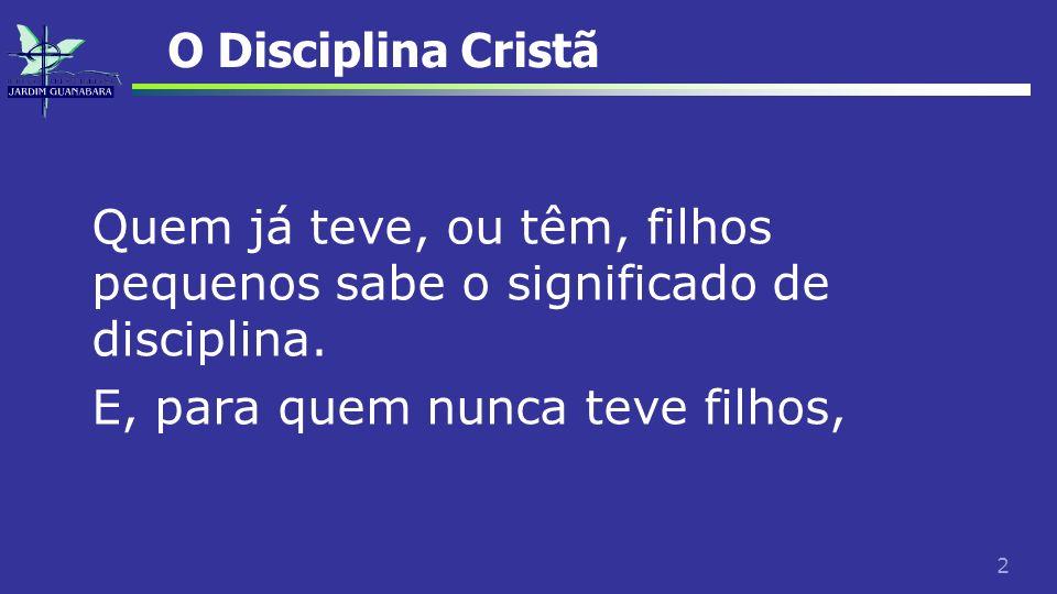 2 O Disciplina Cristã Quem já teve, ou têm, filhos pequenos sabe o significado de disciplina. E, para quem nunca teve filhos,