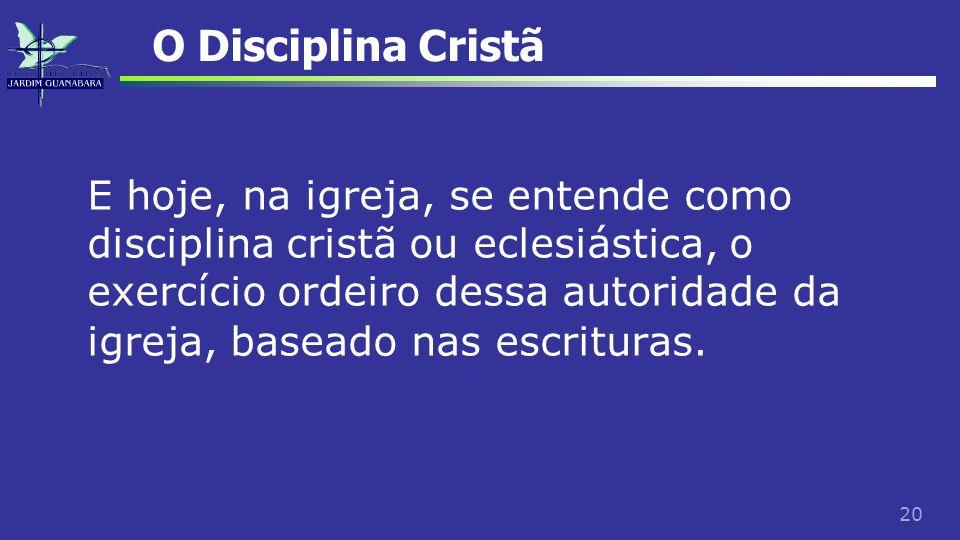 20 O Disciplina Cristã E hoje, na igreja, se entende como disciplina cristã ou eclesiástica, o exercício ordeiro dessa autoridade da igreja, baseado n