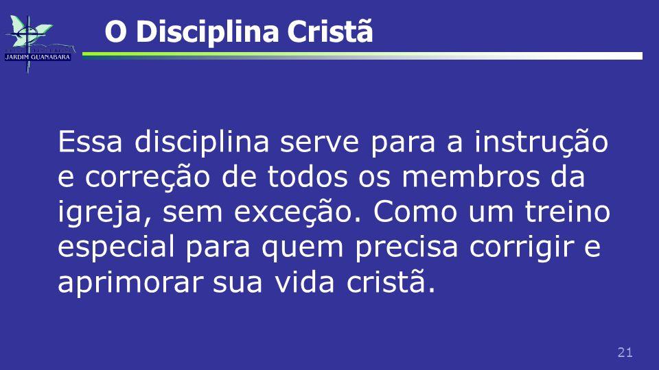 21 O Disciplina Cristã Essa disciplina serve para a instrução e correção de todos os membros da igreja, sem exceção. Como um treino especial para quem