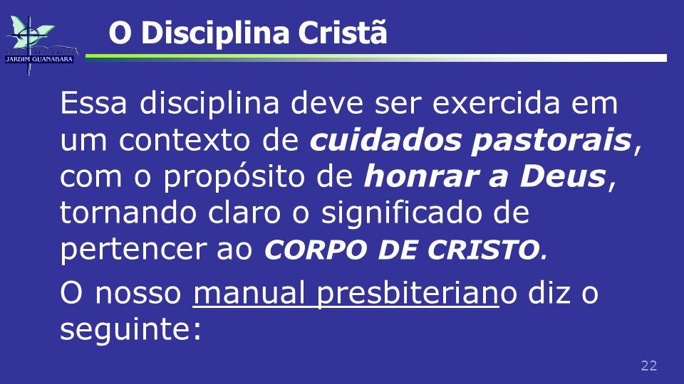 22 O Disciplina Cristã Essa disciplina deve ser exercida em um contexto de cuidados pastorais, com o propósito de honrar a Deus, tornando claro o sign
