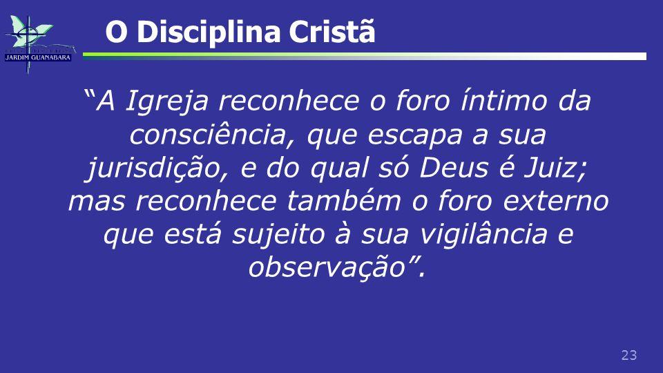23 O Disciplina Cristã A Igreja reconhece o foro íntimo da consciência, que escapa a sua jurisdição, e do qual só Deus é Juiz; mas reconhece também o