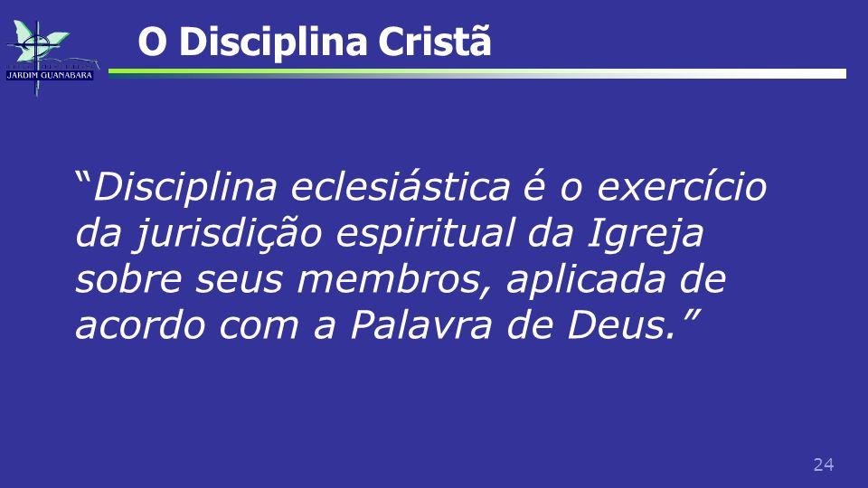 24 O Disciplina Cristã Disciplina eclesiástica é o exercício da jurisdição espiritual da Igreja sobre seus membros, aplicada de acordo com a Palavra d