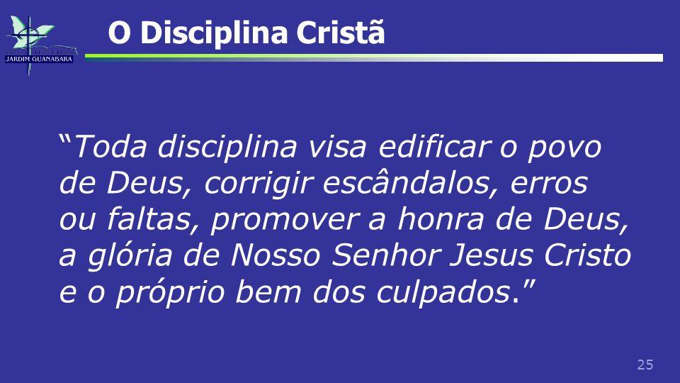 25 O Disciplina Cristã Toda disciplina visa edificar o povo de Deus, corrigir escândalos, erros ou faltas, promover a honra de Deus, a glória de Nosso