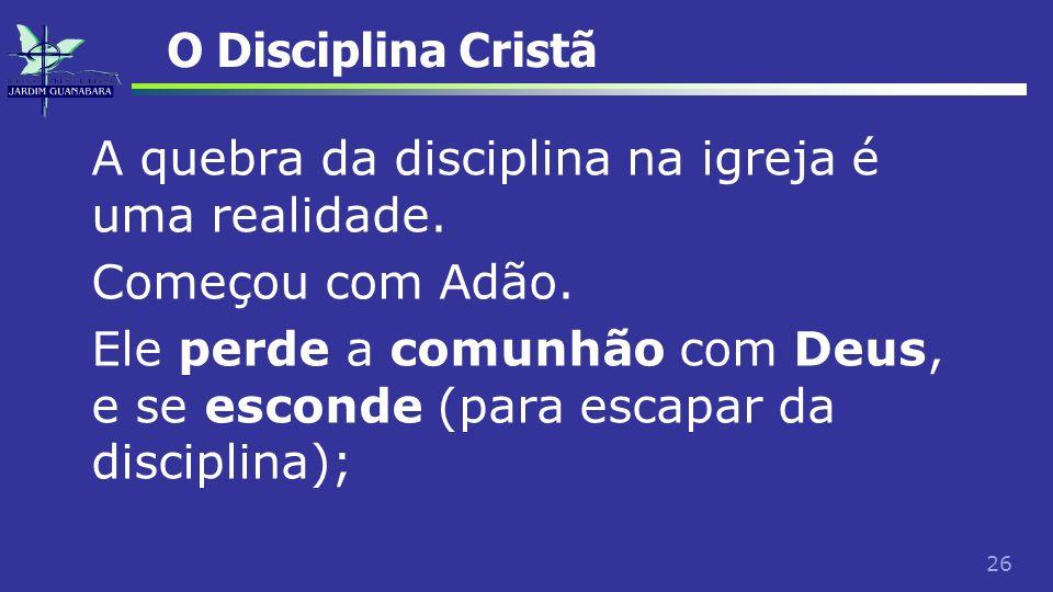 26 O Disciplina Cristã A quebra da disciplina na igreja é uma realidade. Começou com Adão. Ele perde a comunhão com Deus, e se esconde (para escapar d