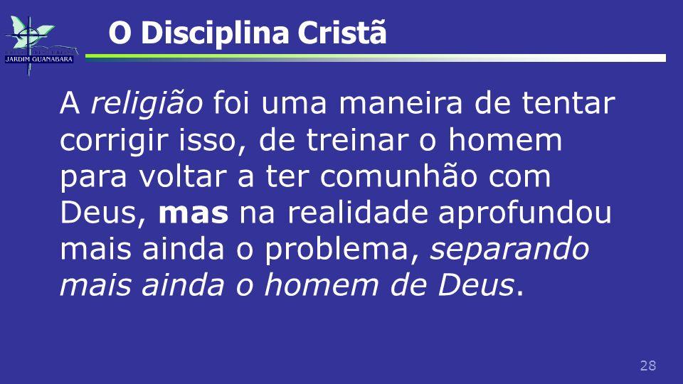 28 O Disciplina Cristã A religião foi uma maneira de tentar corrigir isso, de treinar o homem para voltar a ter comunhão com Deus, mas na realidade ap