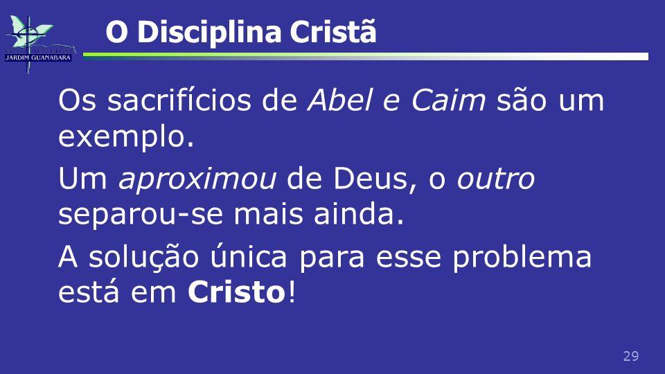 29 O Disciplina Cristã Os sacrifícios de Abel e Caim são um exemplo. Um aproximou de Deus, o outro separou-se mais ainda. A solução única para esse pr