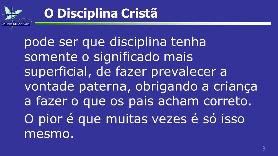 3 O Disciplina Cristã pode ser que disciplina tenha somente o significado mais superficial, de fazer prevalecer a vontade paterna, obrigando a criança