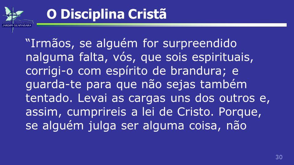 30 O Disciplina Cristã Irmãos, se alguém for surpreendido nalguma falta, vós, que sois espirituais, corrigi-o com espírito de brandura; e guarda-te pa
