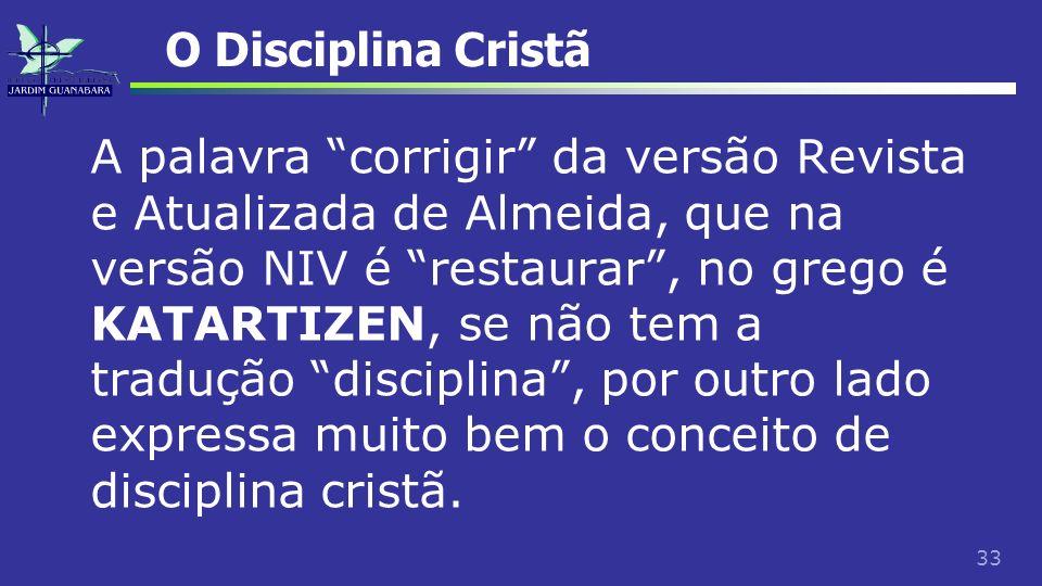 33 O Disciplina Cristã A palavra corrigir da versão Revista e Atualizada de Almeida, que na versão NIV é restaurar, no grego é KATARTIZEN, se não tem