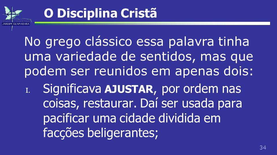 34 O Disciplina Cristã No grego clássico essa palavra tinha uma variedade de sentidos, mas que podem ser reunidos em apenas dois: I. Significava AJUST