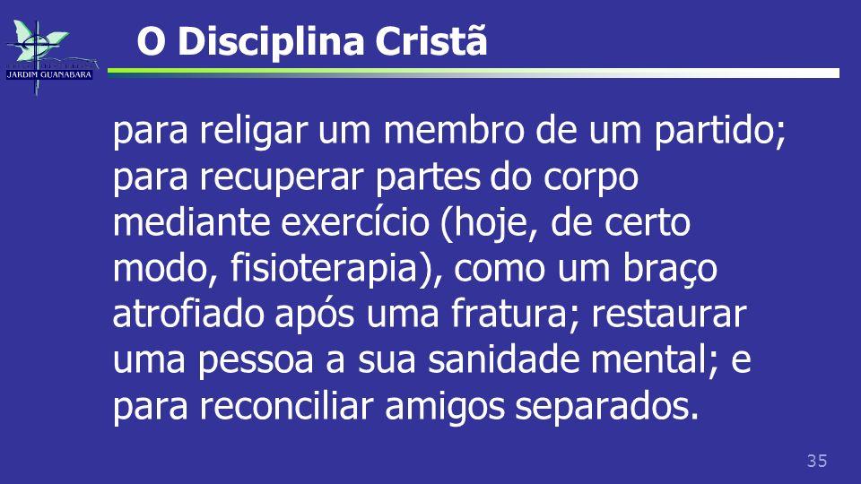 35 O Disciplina Cristã para religar um membro de um partido; para recuperar partes do corpo mediante exercício (hoje, de certo modo, fisioterapia), co