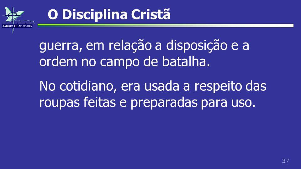 37 O Disciplina Cristã guerra, em relação a disposição e a ordem no campo de batalha. No cotidiano, era usada a respeito das roupas feitas e preparada