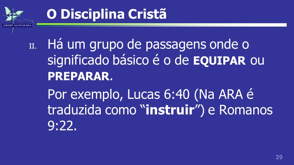 39 O Disciplina Cristã II. Há um grupo de passagens onde o significado básico é o de EQUIPAR ou PREPARAR. Por exemplo, Lucas 6:40 (Na ARA é traduzida