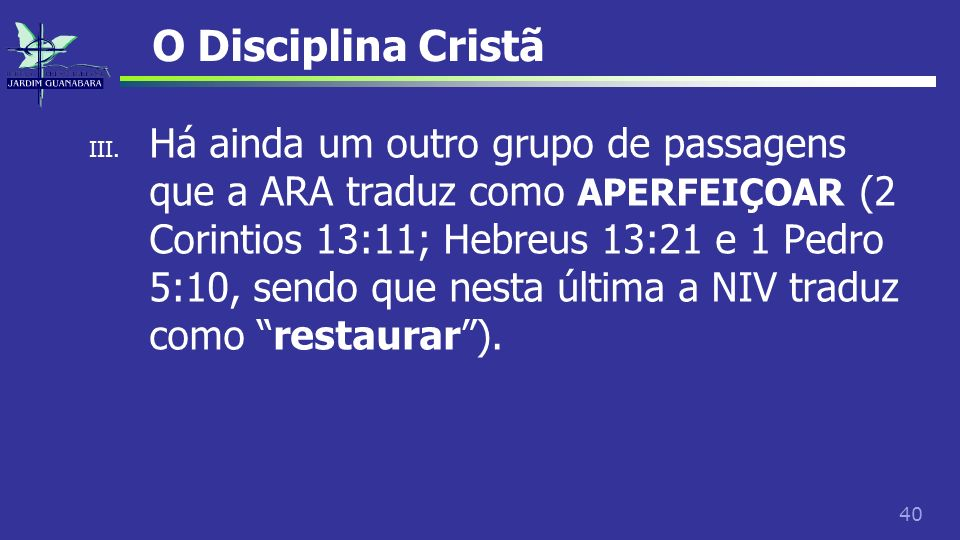 40 O Disciplina Cristã III. Há ainda um outro grupo de passagens que a ARA traduz como APERFEIÇOAR (2 Corintios 13:11; Hebreus 13:21 e 1 Pedro 5:10, s