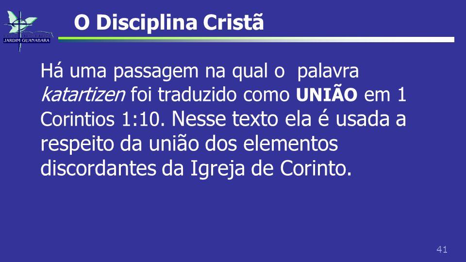41 O Disciplina Cristã Há uma passagem na qual o palavra katartizen foi traduzido como UNIÃO em 1 Corintios 1:10. Nesse texto ela é usada a respeito d