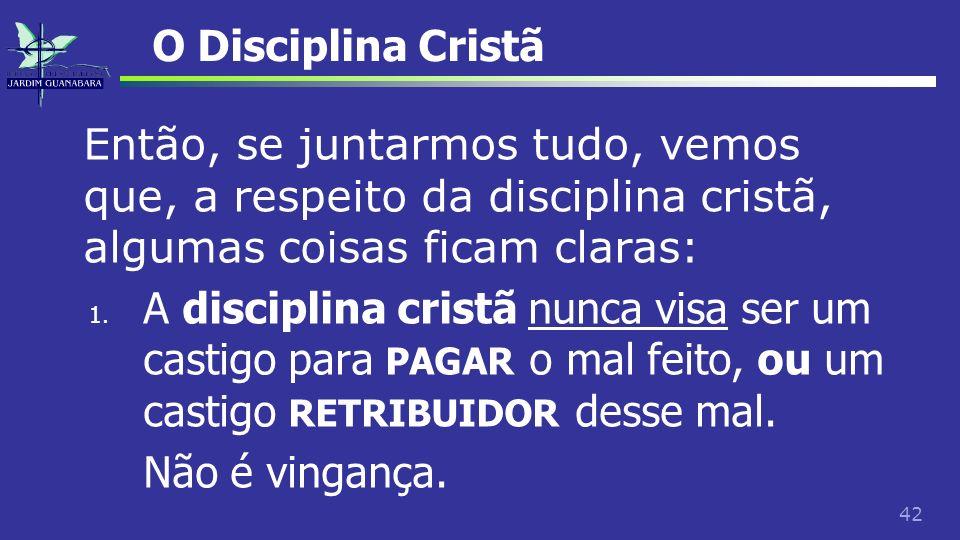 42 O Disciplina Cristã Então, se juntarmos tudo, vemos que, a respeito da disciplina cristã, algumas coisas ficam claras: 1. A disciplina cristã nunca