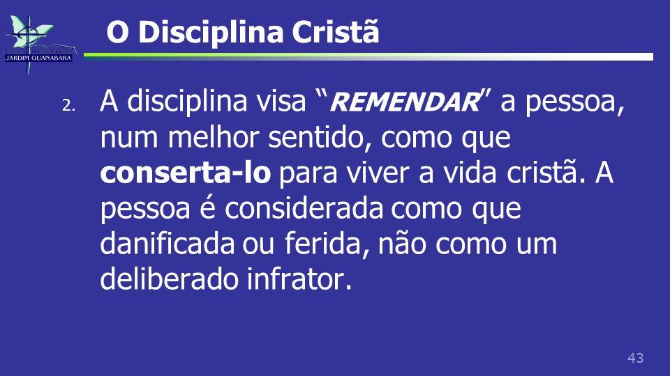 43 O Disciplina Cristã 2. A disciplina visa REMENDAR a pessoa, num melhor sentido, como que conserta-lo para viver a vida cristã. A pessoa é considera