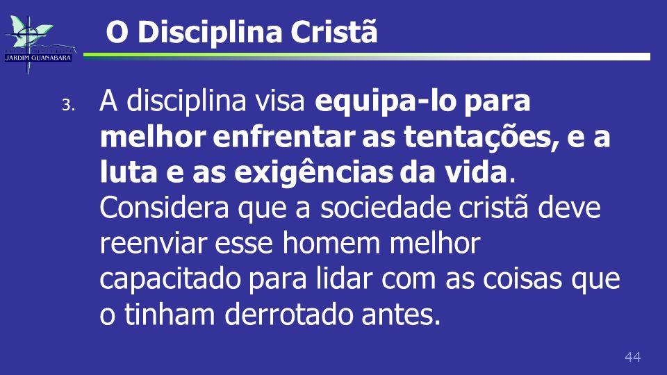 44 O Disciplina Cristã 3. A disciplina visa equipa-lo para melhor enfrentar as tentações, e a luta e as exigências da vida. Considera que a sociedade