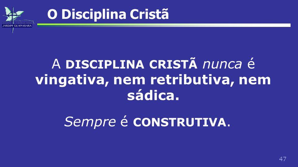 47 O Disciplina Cristã A DISCIPLINA CRISTÃ nunca é vingativa, nem retributiva, nem sádica. Sempre é CONSTRUTIVA.