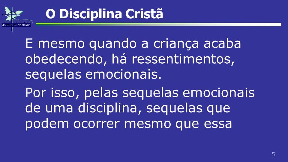 5 O Disciplina Cristã E mesmo quando a criança acaba obedecendo, há ressentimentos, sequelas emocionais. Por isso, pelas sequelas emocionais de uma di